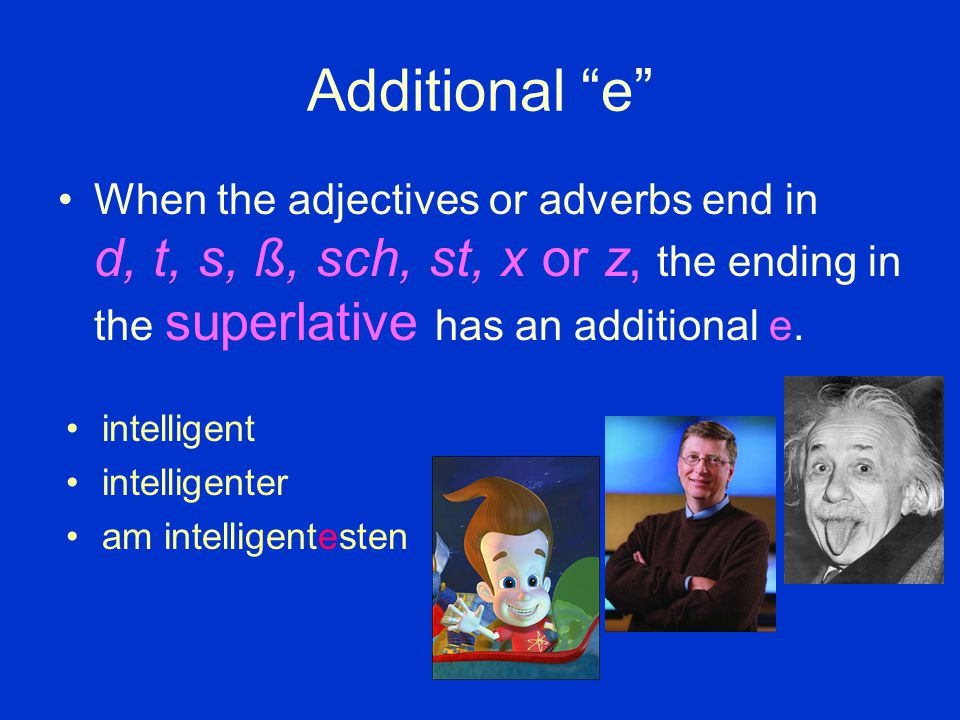"Additional ""e"" When the adjectives or adverbs end in d, t, s, ß, sch, st, x or z, the ending in the superlative has an additional e. intelligent intel"