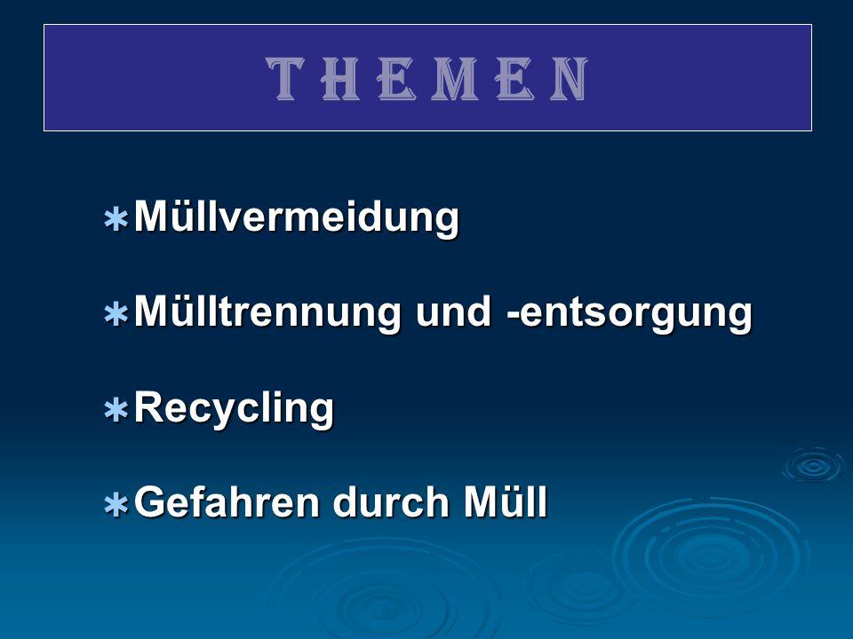 T H E M E N  Müllvermeidung  Mülltrennung und -entsorgung  Recycling  Gefahren durch Müll