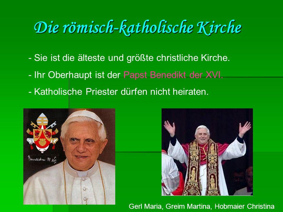 Gerl Maria, Greim Martina, Hobmaier Christina Die römisch-katholische Kirche - Sie ist die älteste und größte christliche Kirche. - Ihr Oberhaupt ist