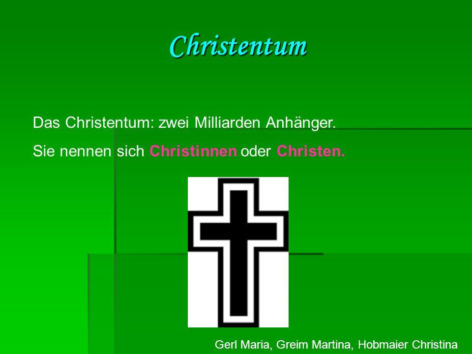 Gerl Maria, Greim Martina, Hobmaier Christina Christentum Das Christentum: zwei Milliarden Anhänger. Sie nennen sich Christinnen oder Christen.