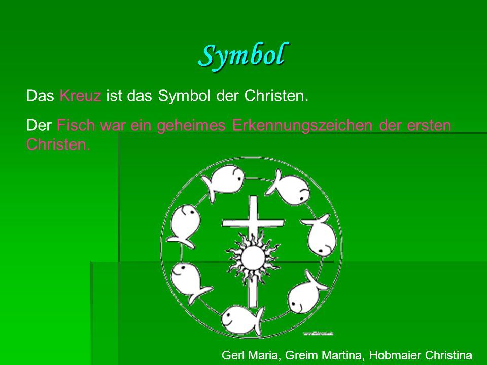 Gerl Maria, Greim Martina, Hobmaier Christina Symbol Das Kreuz ist das Symbol der Christen. Der Fisch war ein geheimes Erkennungszeichen der ersten Ch