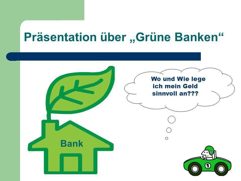 """Präsentation über """"Grüne Banken"""" Bank Wo und Wie lege ich mein Geld sinnvoll an???"""