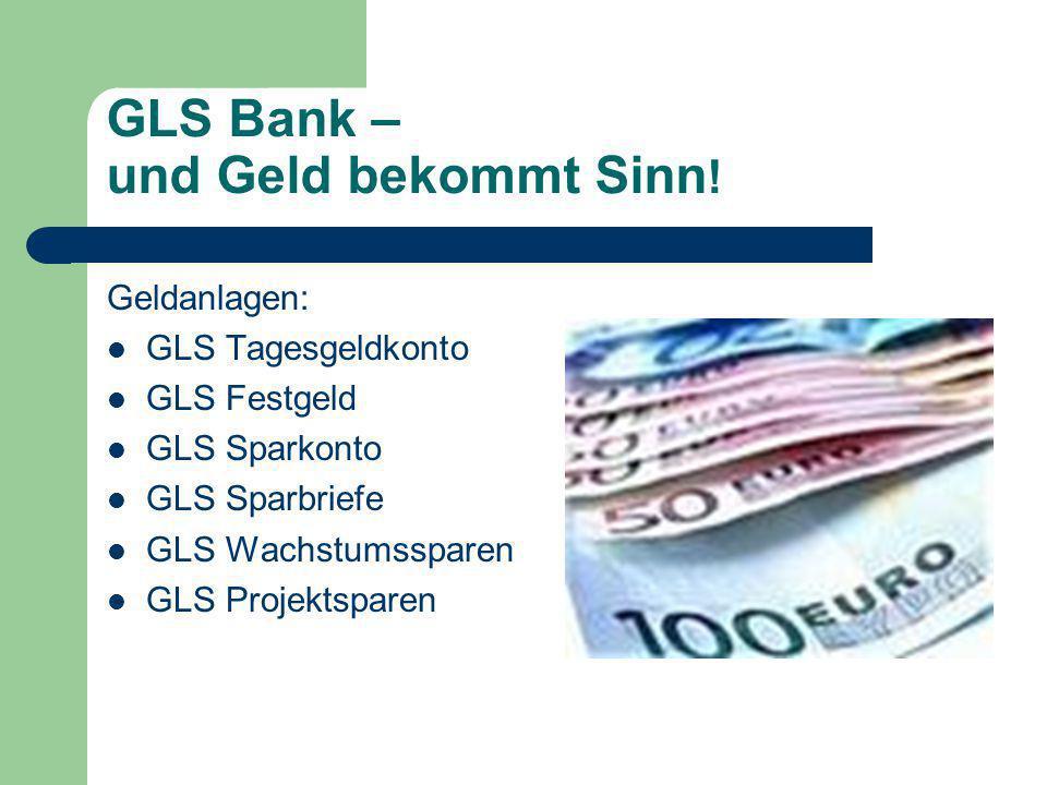 GLS Bank – und Geld bekommt Sinn ! Geldanlagen: GLS Tagesgeldkonto GLS Festgeld GLS Sparkonto GLS Sparbriefe GLS Wachstumssparen GLS Projektsparen