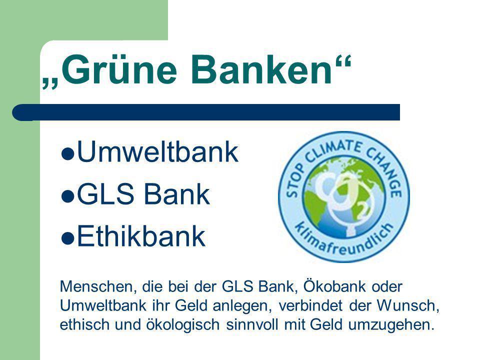 Ethikbank Gegründet 2002 als Zweigbank einer kleinen Volksbank Fördert Frauen-, Ethik- und Umweltprojekte Setz auf Qualität und Nachhaltigkeit, nicht auf kurzfristige Profite.