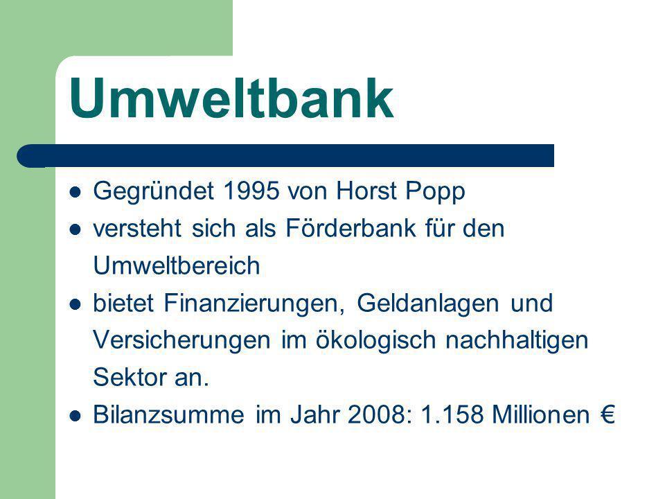 Umweltbank Gegründet 1995 von Horst Popp versteht sich als Förderbank für den Umweltbereich bietet Finanzierungen, Geldanlagen und Versicherungen im ökologisch nachhaltigen Sektor an.