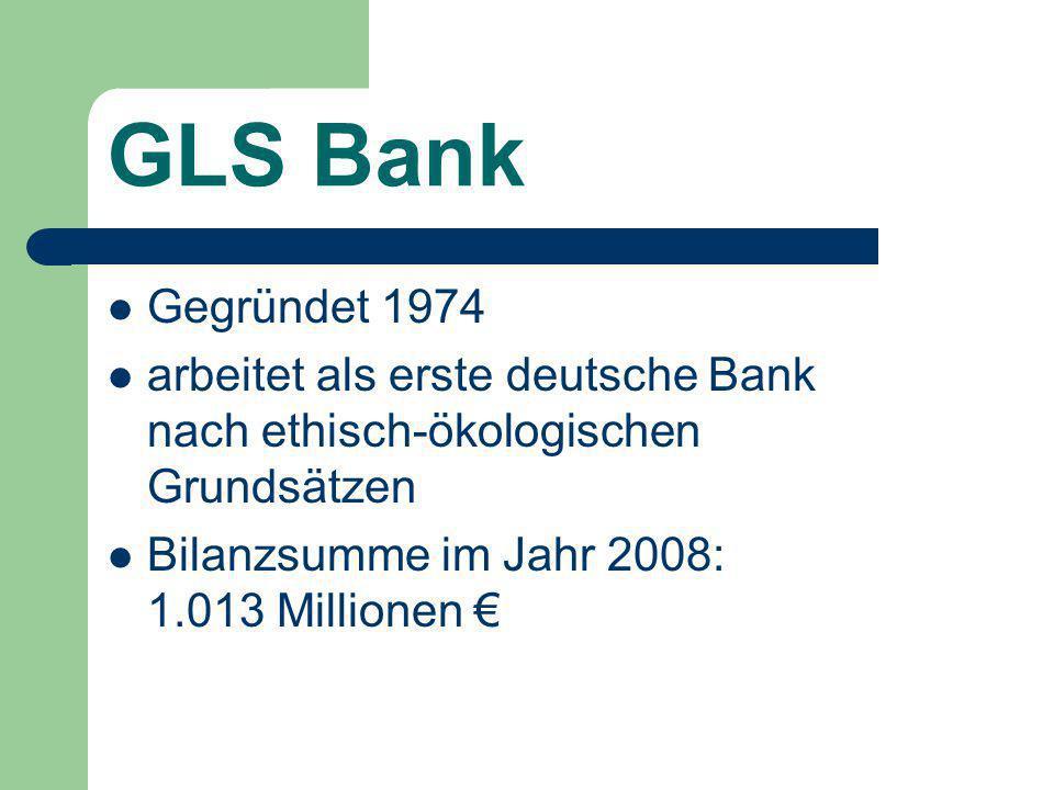 GLS Bank Gegründet 1974 arbeitet als erste deutsche Bank nach ethisch-ökologischen Grundsätzen Bilanzsumme im Jahr 2008: 1.013 Millionen €