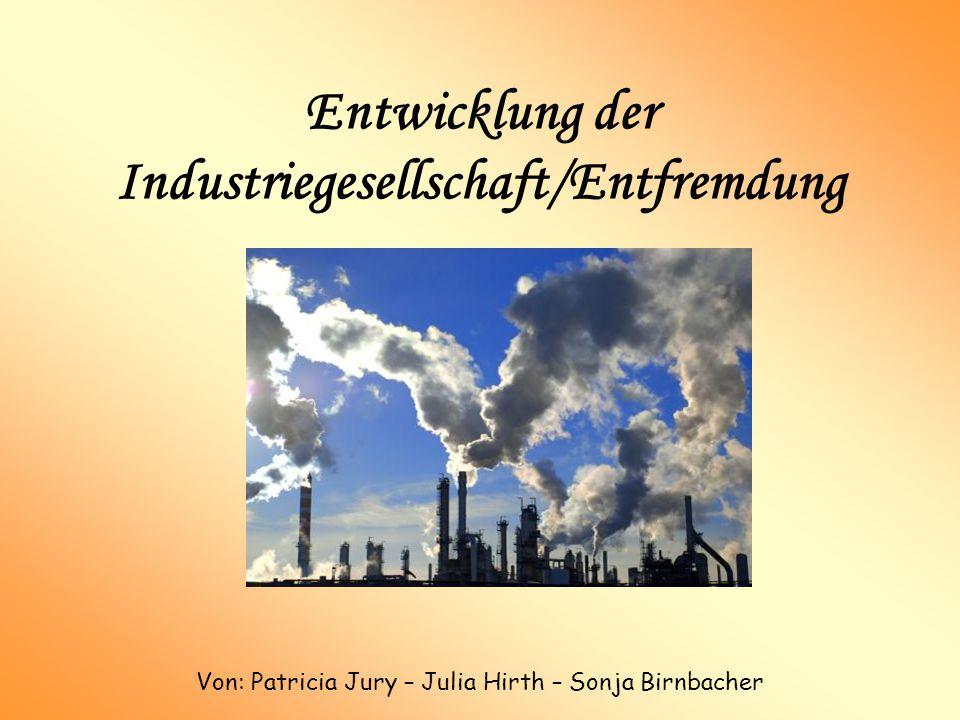 Entwicklung der Industriegesellschaft/Entfremdung Von: Patricia Jury – Julia Hirth – Sonja Birnbacher