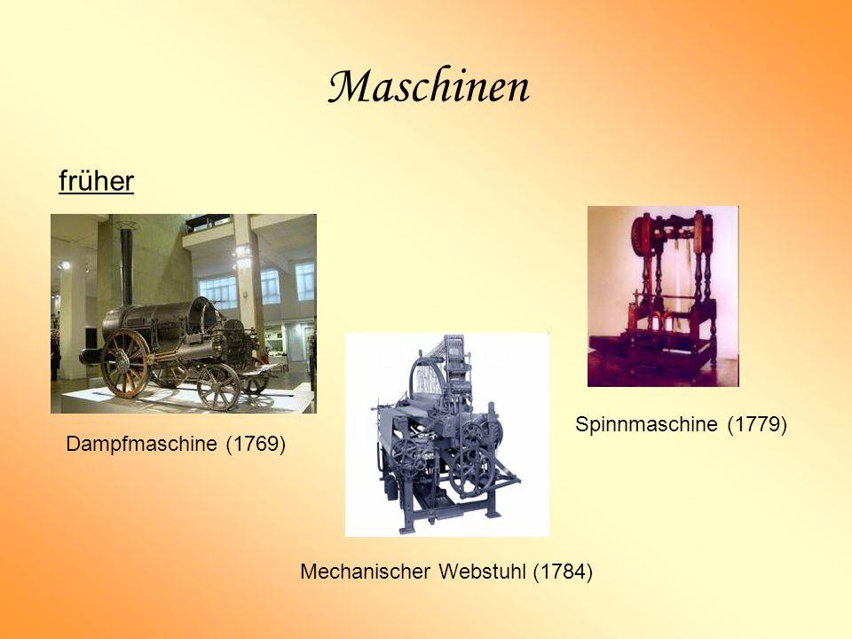 Maschinen früher Dampfmaschine (1769) Spinnmaschine (1779) Mechanischer Webstuhl (1784)
