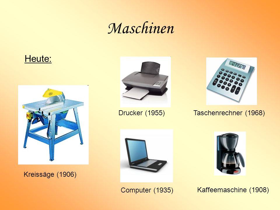 Maschinen Kreissäge (1906) Heute: Kaffeemaschine (1908) Computer (1935) Taschenrechner (1968) Drucker (1955)