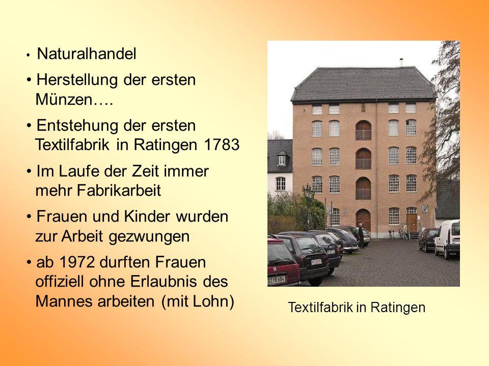 Naturalhandel Herstellung der ersten Münzen…. Entstehung der ersten Textilfabrik in Ratingen 1783 Im Laufe der Zeit immer mehr Fabrikarbeit Frauen und