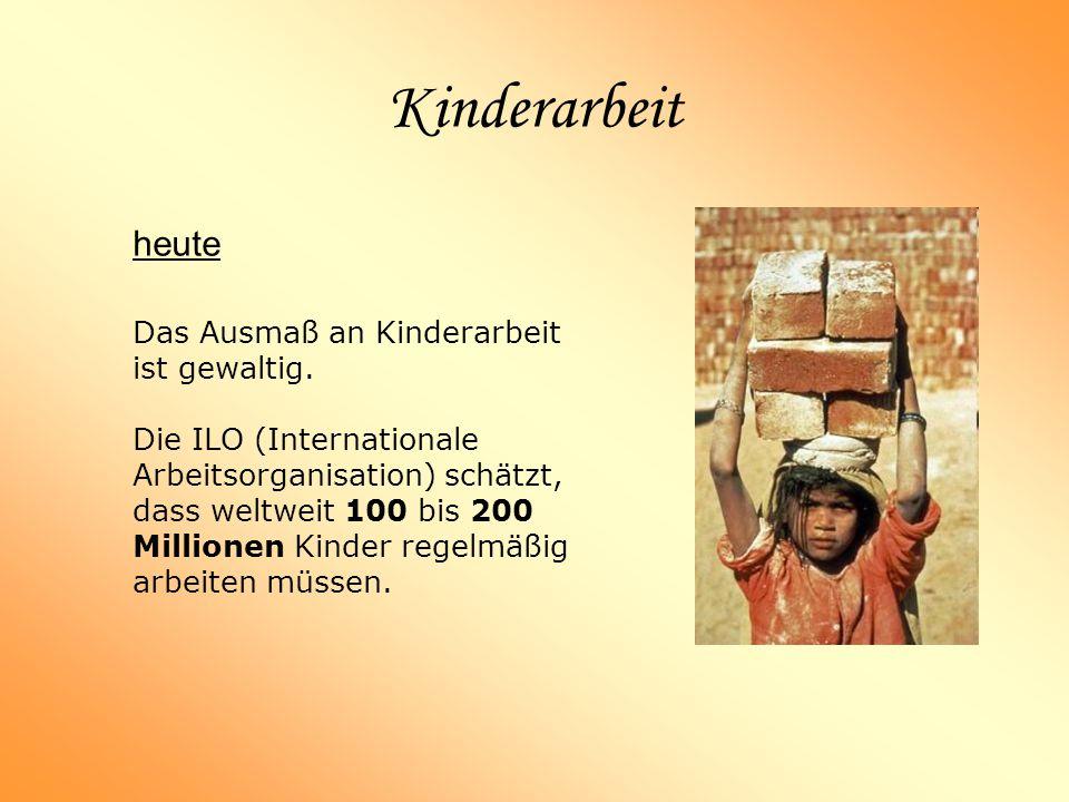 Kinderarbeit heute Das Ausmaß an Kinderarbeit ist gewaltig. Die ILO (Internationale Arbeitsorganisation) schätzt, dass weltweit 100 bis 200 Millionen