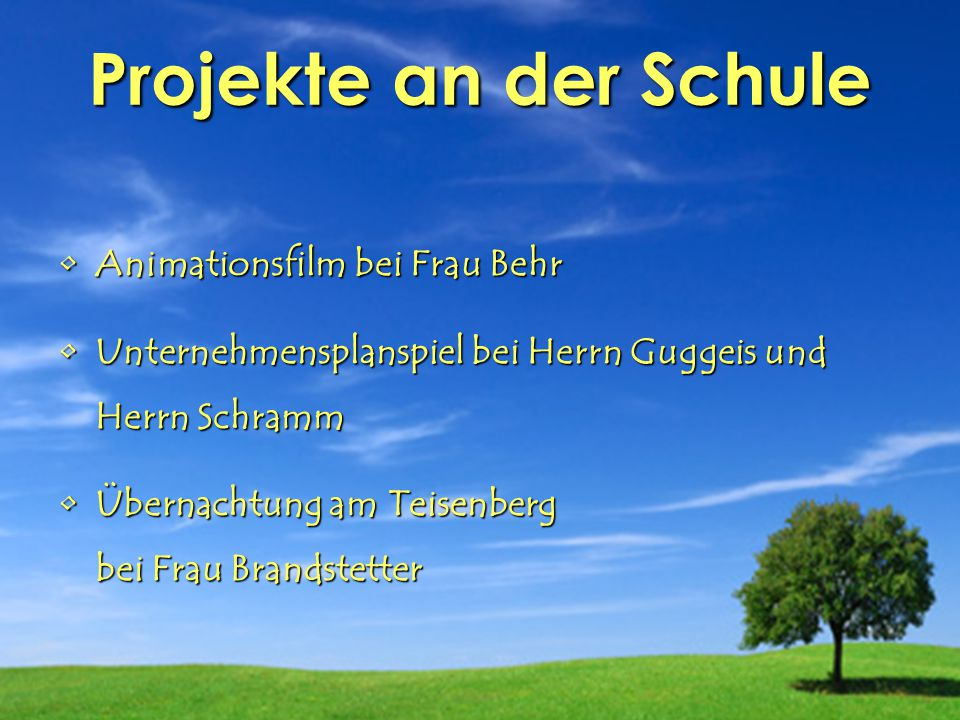 Projekte an der Schule Animationsfilm bei Frau Behr Unternehmensplanspiel bei Herrn Guggeis und Herrn Schramm Übernachtung am Teisenberg bei Frau Bran