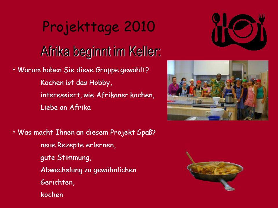 Projekttage 2010 Afrika beginnt im Keller: Warum haben Sie diese Gruppe gewählt? Kochen ist das Hobby, interessiert, wie Afrikaner kochen, Liebe an Af