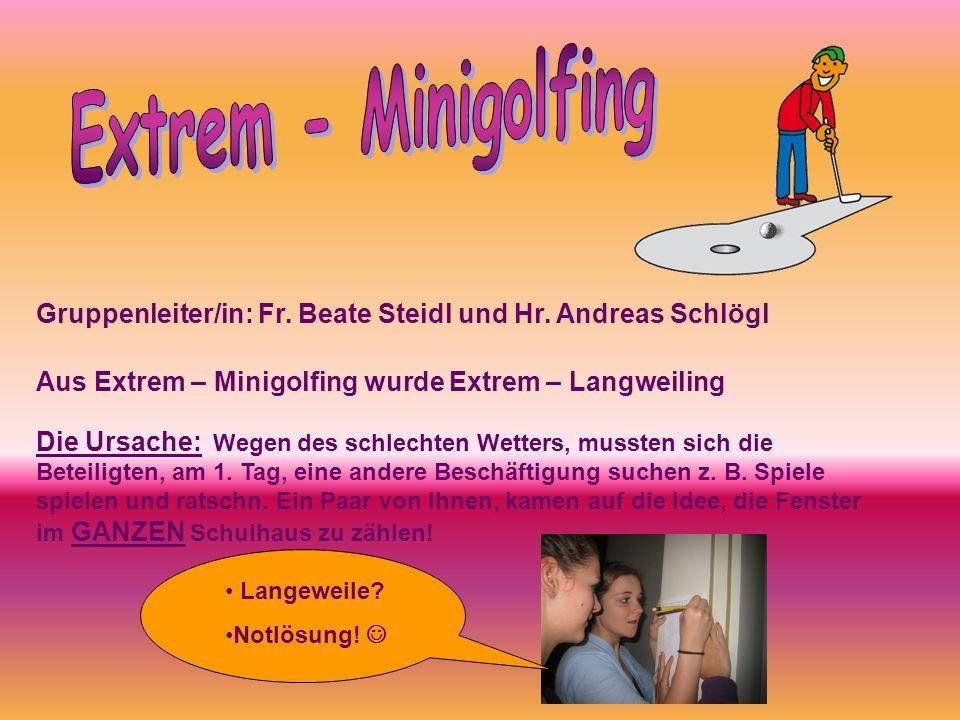Gruppenleiter/in: Fr. Beate Steidl und Hr. Andreas Schlögl Aus Extrem – Minigolfing wurde Extrem – Langweiling Die Ursache: Wegen des schlechten Wette