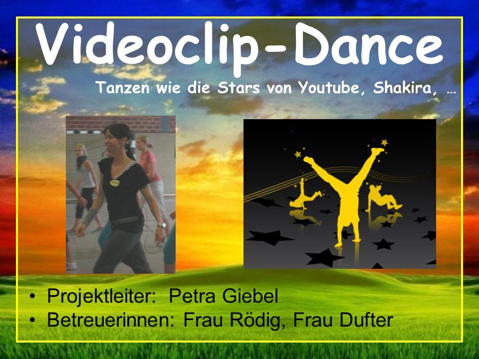 Videoclip-Dance Projektleiter: Petra Giebel Betreuerinnen: Frau Rödig, Frau Dufter Tanzen wie die Stars von Youtube, Shakira, …