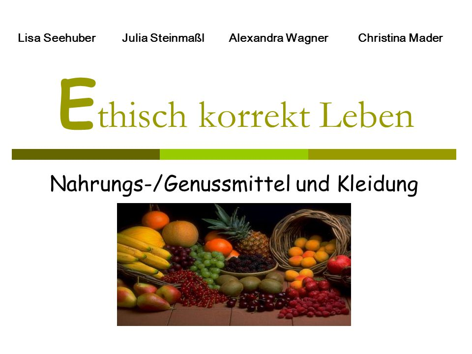 E thisch korrekt Leben Nahrungs-/Genussmittel und Kleidung Lisa Seehuber Julia Steinmaßl Alexandra Wagner Christina Mader