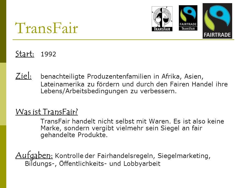 TransFair Start: 1992 Ziel: benachteiligte Produzentenfamilien in Afrika, Asien, Lateinamerika zu fördern und durch den Fairen Handel ihre Lebens/Arbe