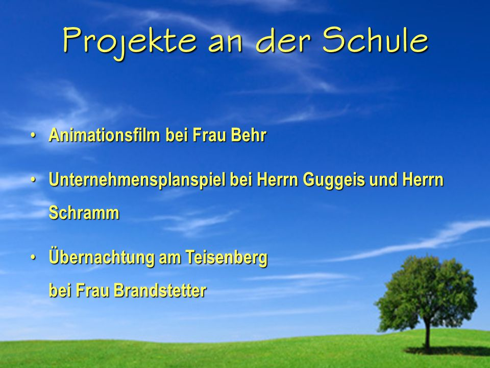 Projekte an der Schule Animationsfilm bei Frau Behr Unternehmensplanspiel bei Herrn Guggeis und Herrn Schramm Übernachtung am Teisenberg bei Frau Brandstetter
