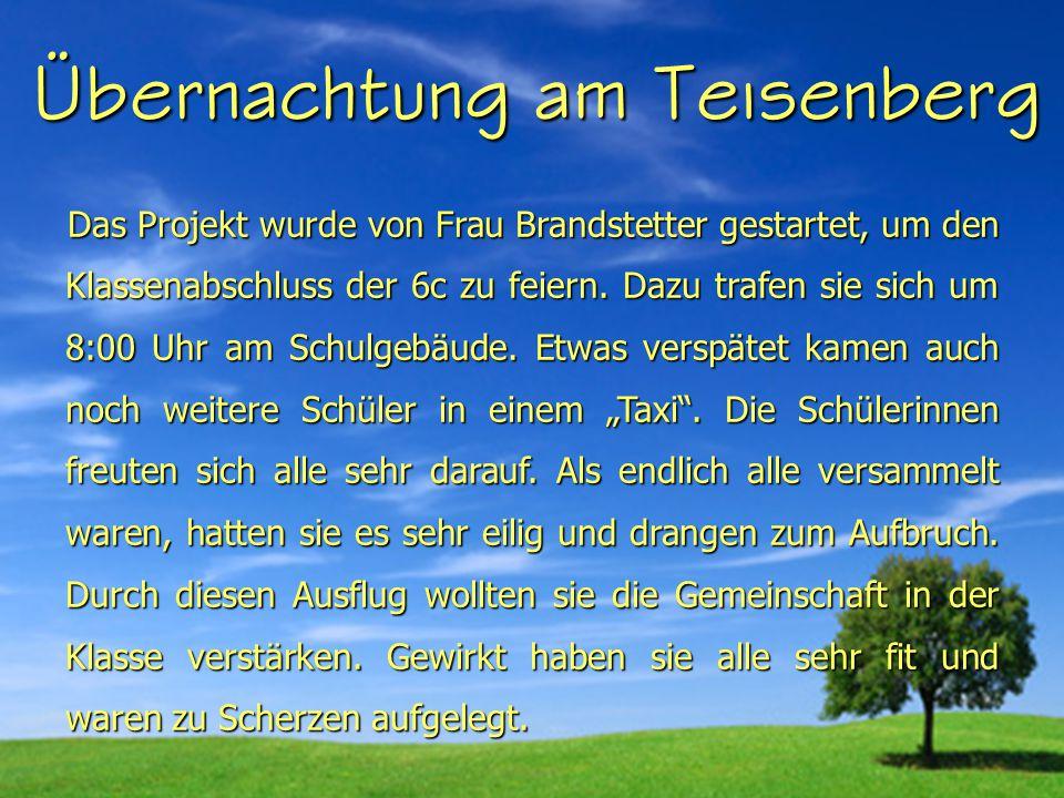 Übernachtung am Teisenberg Das Projekt wurde von Frau Brandstetter gestartet, um den Klassenabschluss der 6c zu feiern.