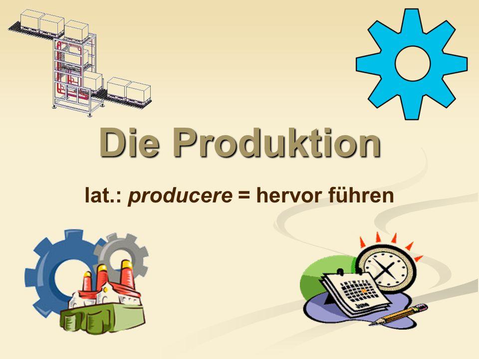 Die Produktion = Herstellung von Gütern Unterscheidung in: Industrieller Bereich Handwerk Land- und Forstwirtschaft Künstlerischer Bereich