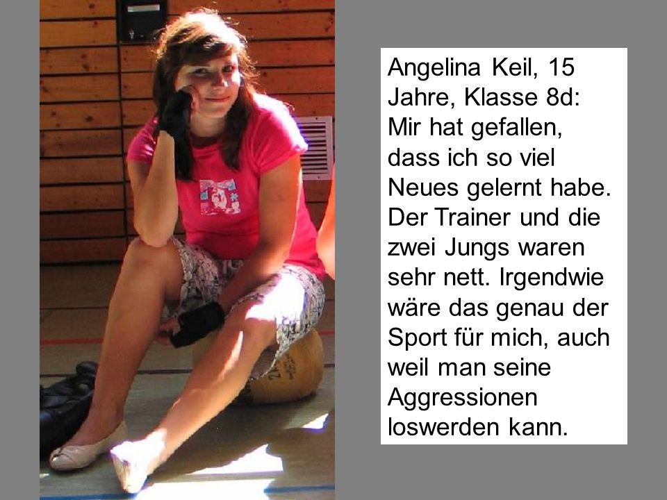 Angelina Keil, 15 Jahre, Klasse 8d: Mir hat gefallen, dass ich so viel Neues gelernt habe. Der Trainer und die zwei Jungs waren sehr nett. Irgendwie w