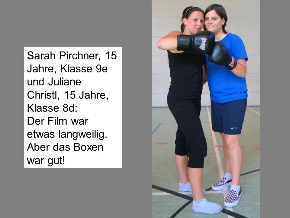 Sarah Pirchner, 15 Jahre, Klasse 9e und Juliane Christl, 15 Jahre, Klasse 8d: Der Film war etwas langweilig. Aber das Boxen war gut!