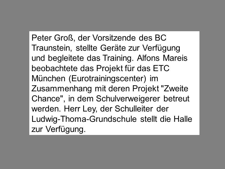 Peter Groß, der Vorsitzende des BC Traunstein, stellte Geräte zur Verfügung und begleitete das Training. Alfons Mareis beobachtete das Projekt für das
