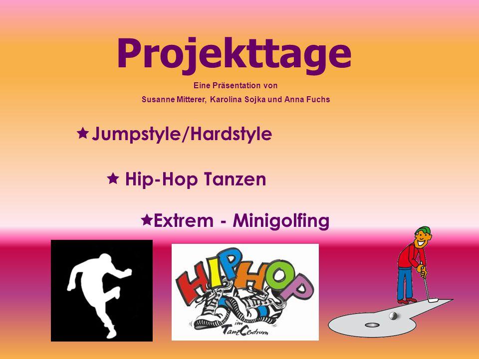 Projekttage   Jumpstyle/Hardstyle  Hip-Hop Tanzen  Extrem - Minigolfing Eine Präsentation von Susanne Mitterer, Karolina Sojka und Anna Fuchs
