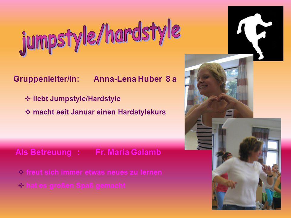 Gruppenleiter/in: Anna-Lena Huber 8 a Als Betreuung : Fr. Maria Galamb  liebt Jumpstyle/Hardstyle  macht seit Januar einen Hardstylekurs  freut sic