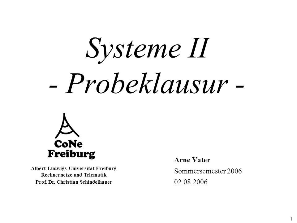 1 Albert-Ludwigs-Universität Freiburg Rechnernetze und Telematik Prof. Dr. Christian Schindelhauer Systeme II - Probeklausur - Arne Vater Sommersemest