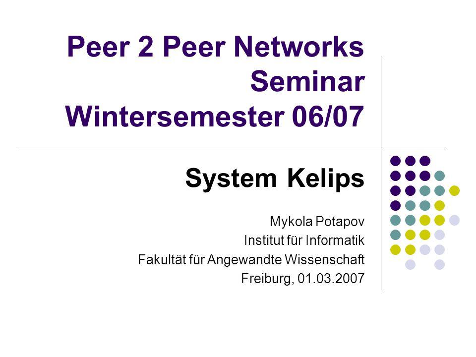 Peer 2 Peer Networks Seminar Wintersemester 06/07 System Kelips Mykola Potapov Institut für Informatik Fakultät für Angewandte Wissenschaft Freiburg, 01.03.2007