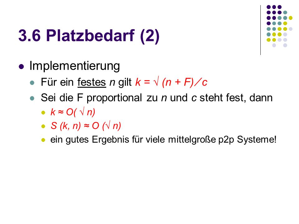 3.6 Platzbedarf (2) Implementierung Für ein festes n gilt k = √ (n + F) ∕ c Sei die F proportional zu n und c steht fest, dann k ≈ O( √ n) S (k, n) ≈ O (√ n) ein gutes Ergebnis für viele mittelgroße p2p Systeme!
