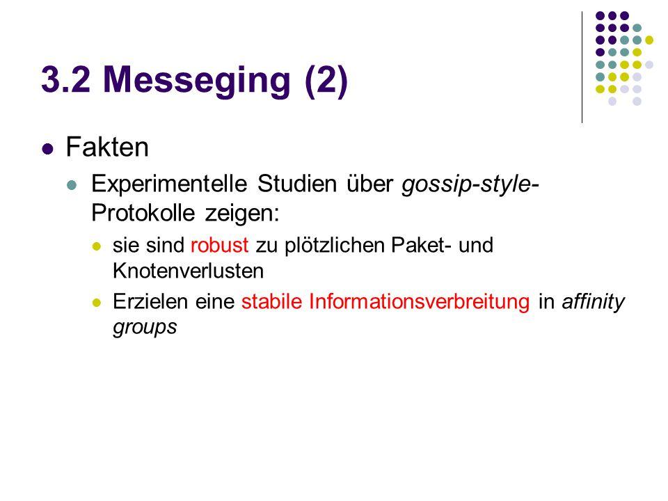 3.2 Messeging (2) Fakten Experimentelle Studien über gossip-style- Protokolle zeigen: sie sind robust zu plötzlichen Paket- und Knotenverlusten Erzielen eine stabile Informationsverbreitung in affinity groups