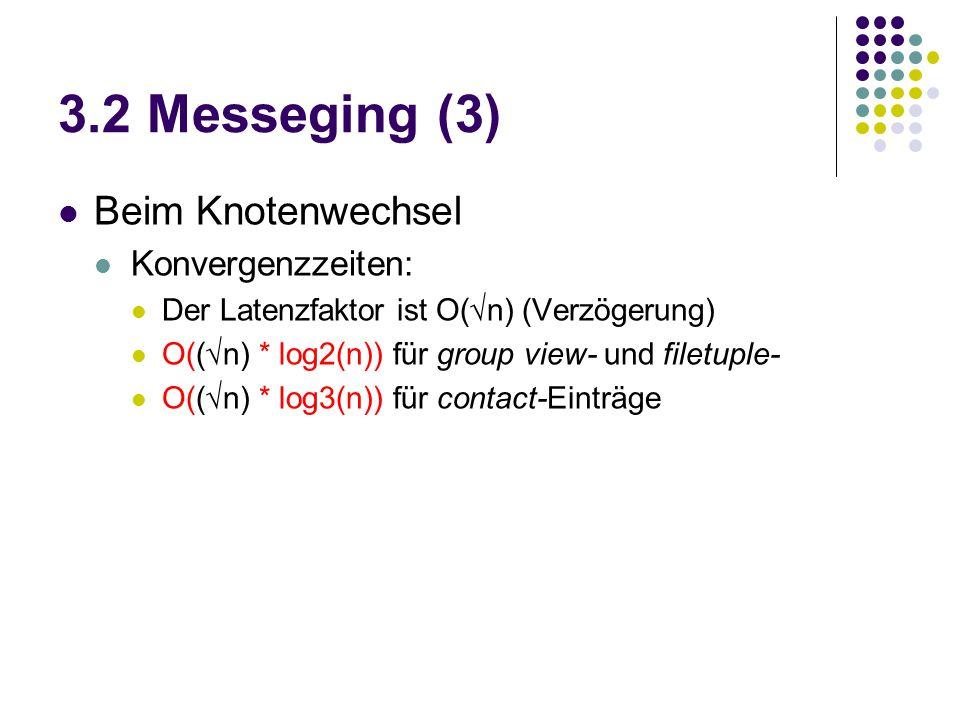 3.2 Messeging (3) Beim Knotenwechsel Konvergenzzeiten: Der Latenzfaktor ist O(√n) (Verzögerung) O((√n) * log2(n)) für group view- und filetuple- O((√n) * log3(n)) für contact-Einträge