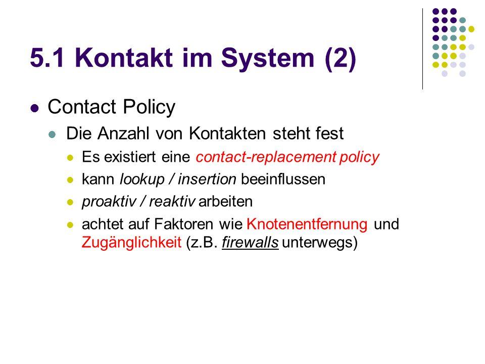 5.1 Kontakt im System (2) Contact Policy Die Anzahl von Kontakten steht fest Es existiert eine contact-replacement policy kann lookup / insertion beeinflussen proaktiv / reaktiv arbeiten achtet auf Faktoren wie Knotenentfernung und Zugänglichkeit (z.B.