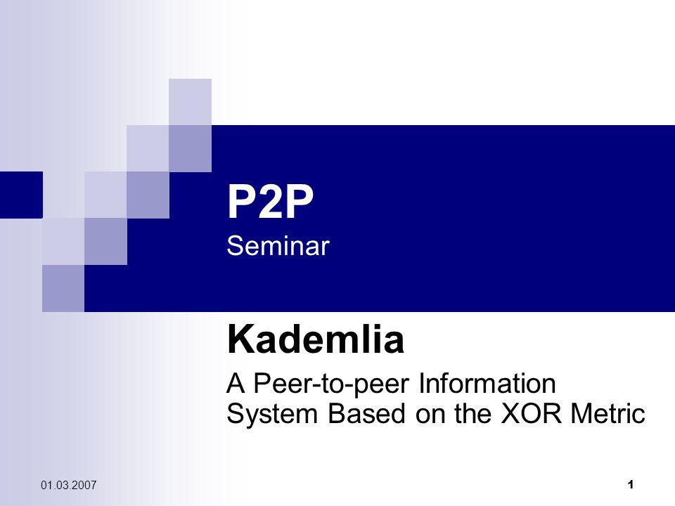 01.03.2007 1 P2P Seminar Kademlia A Peer-to-peer Information System Based on the XOR Metric