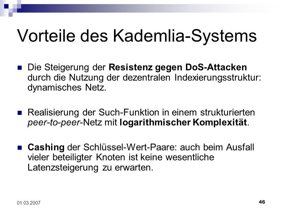 46 01.03.2007 Vorteile des Kademlia-Systems Die Steigerung der Resistenz gegen DoS-Attacken durch die Nutzung der dezentralen Indexierungsstruktur: dynamisches Netz.