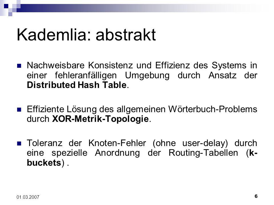 6 01.03.2007 Kademlia: abstrakt Nachweisbare Konsistenz und Effizienz des Systems in einer fehleranfälligen Umgebung durch Ansatz der Distributed Hash Table.