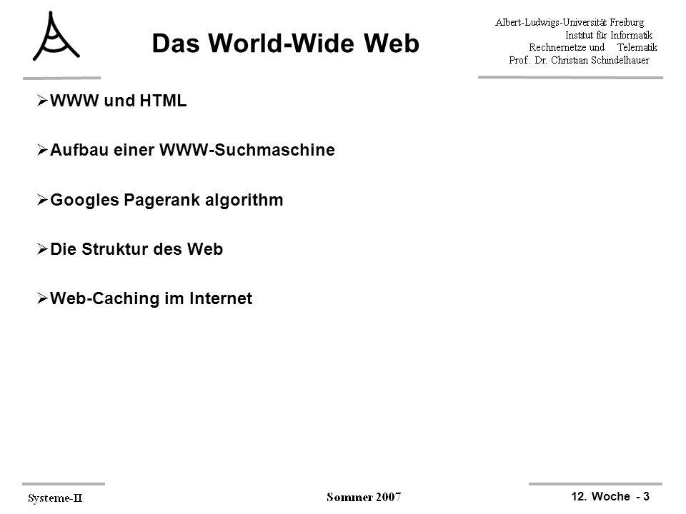 12. Woche - 3 Das World-Wide Web  WWW und HTML  Aufbau einer WWW-Suchmaschine  Googles Pagerank algorithm  Die Struktur des Web  Web-Caching im I