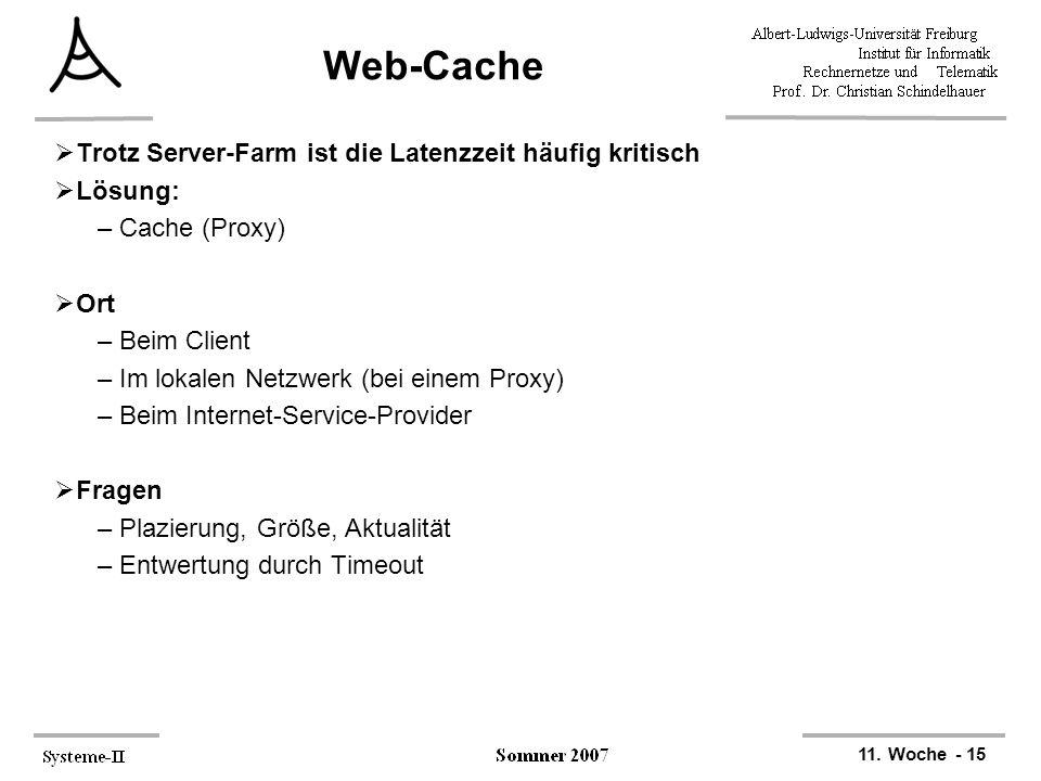 11. Woche - 15 Web-Cache  Trotz Server-Farm ist die Latenzzeit häufig kritisch  Lösung: –Cache (Proxy)  Ort –Beim Client –Im lokalen Netzwerk (bei