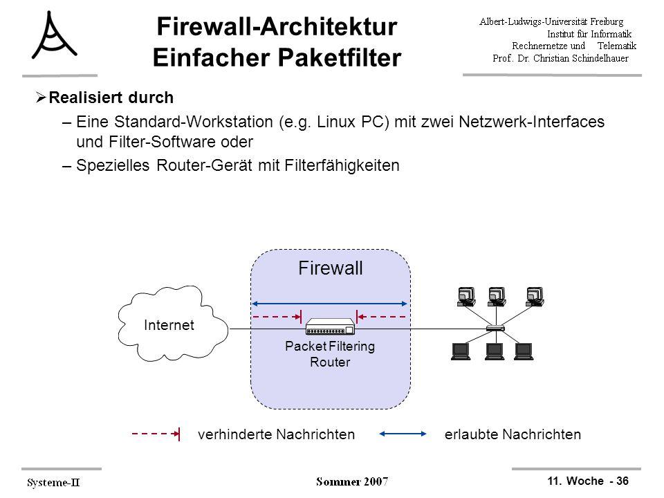 11. Woche - 36 Firewall-Architektur Einfacher Paketfilter  Realisiert durch –Eine Standard-Workstation (e.g. Linux PC) mit zwei Netzwerk-Interfaces u