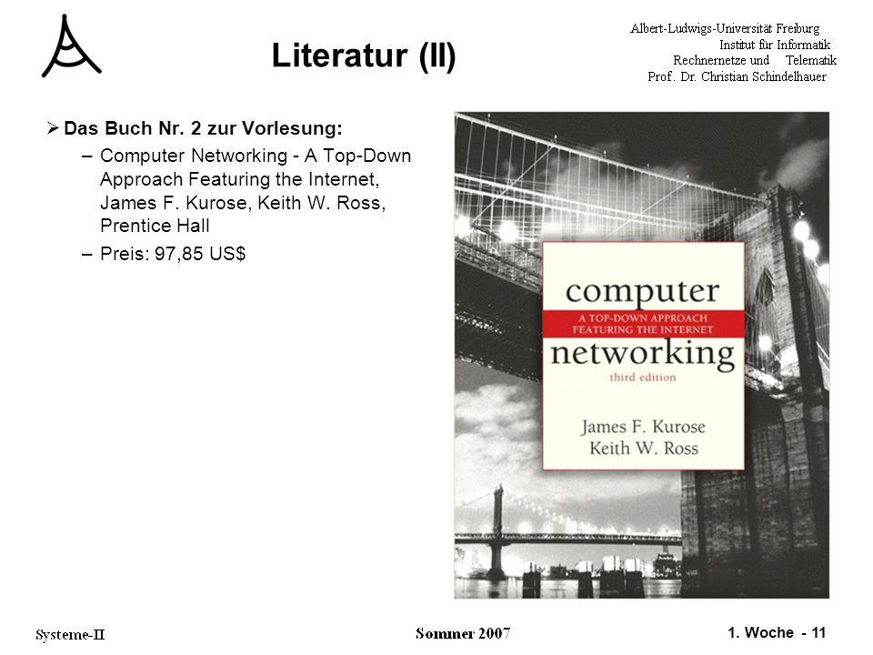 1. Woche - 11 Literatur (II)  Das Buch Nr. 2 zur Vorlesung: –Computer Networking - A Top-Down Approach Featuring the Internet, James F. Kurose, Keith