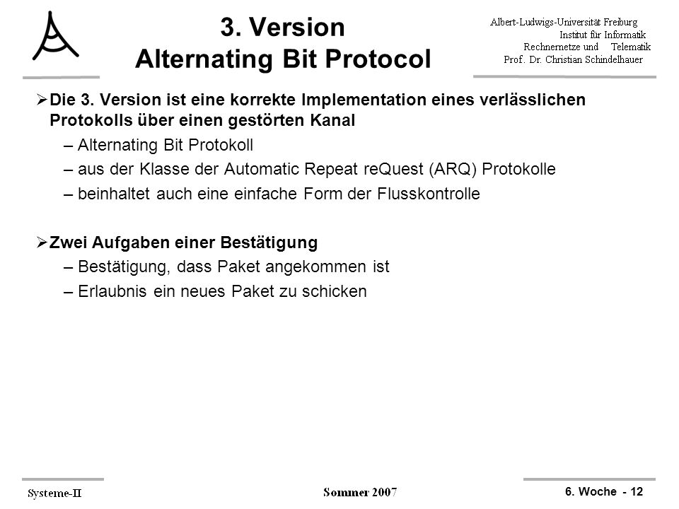 6. Woche - 12 3. Version Alternating Bit Protocol  Die 3. Version ist eine korrekte Implementation eines verlässlichen Protokolls über einen gestörte