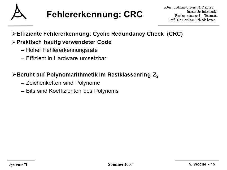 5. Woche - 15 Fehlererkennung: CRC  Effiziente Fehlererkennung: Cyclic Redundancy Check (CRC)  Praktisch häufig verwendeter Code –Hoher Fehlererkenn