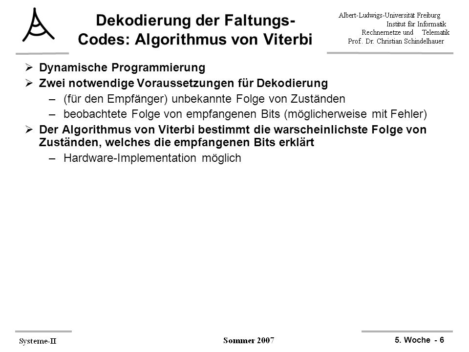 5. Woche - 6 Dekodierung der Faltungs- Codes: Algorithmus von Viterbi  Dynamische Programmierung  Zwei notwendige Voraussetzungen für Dekodierung –(