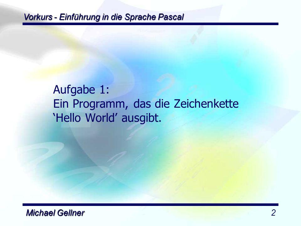 Vorkurs - Einführung in die Sprache Pascal Michael Gellner3 program hello; uses dos; begin writeln( Hello World ); readln; end.