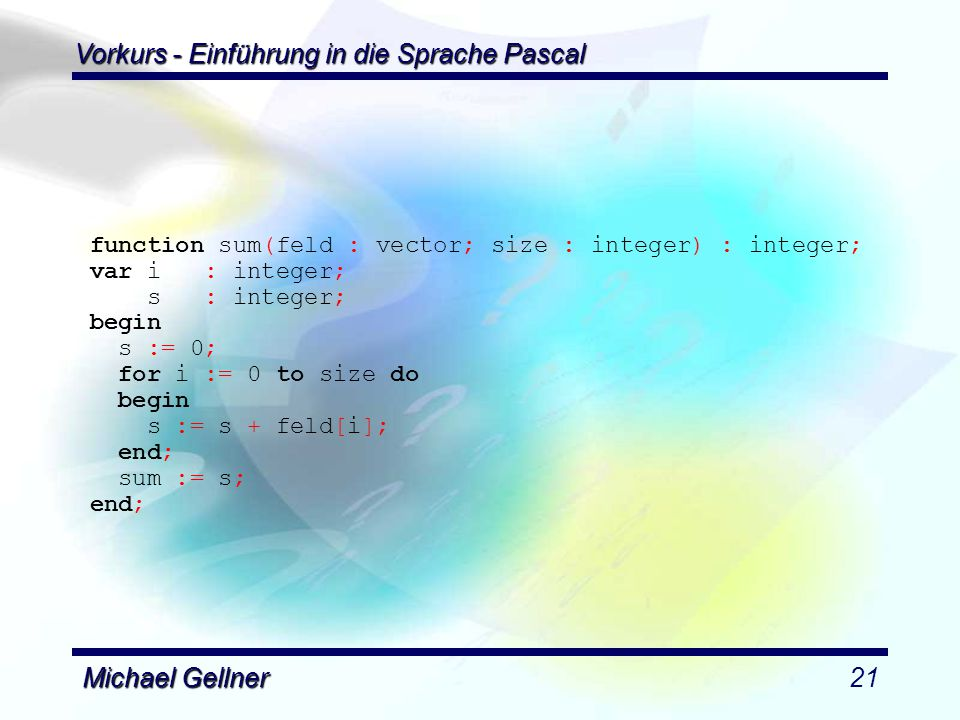 Vorkurs - Einführung in die Sprache Pascal Michael Gellner21 function sum(feld : vector; size : integer) : integer; var i : integer; s : integer; begin s := 0; for i := 0 to size do begin s := s + feld[i]; end; sum := s; end;