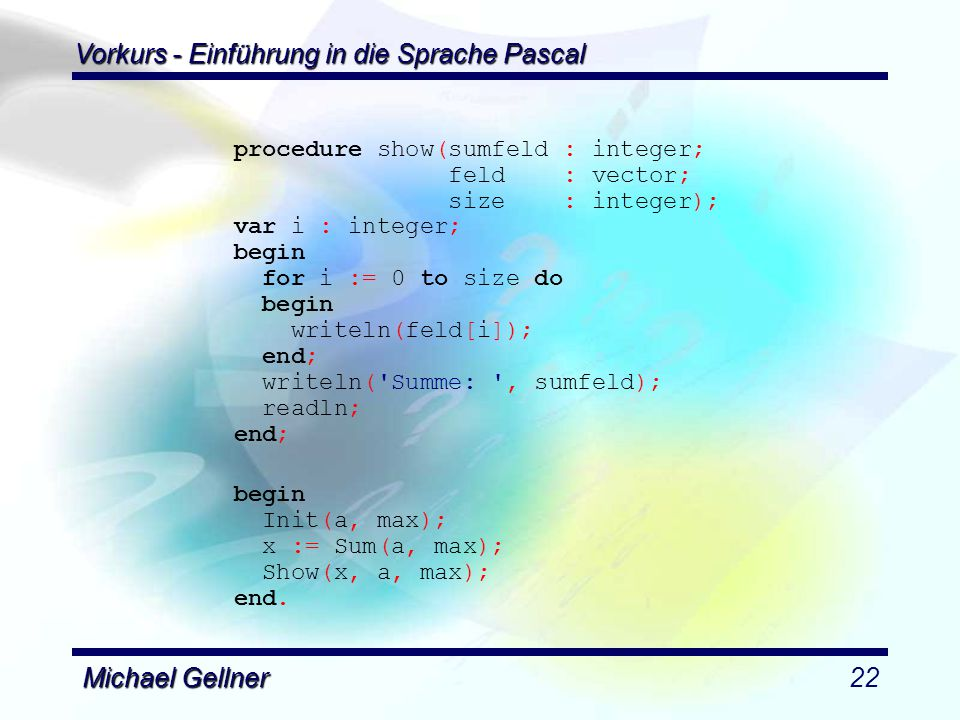 Vorkurs - Einführung in die Sprache Pascal Michael Gellner22 procedure show(sumfeld : integer; feld : vector; size : integer); var i : integer; begin for i := 0 to size do begin writeln(feld[i]); end; writeln( Summe: , sumfeld); readln; end; begin Init(a, max); x := Sum(a, max); Show(x, a, max); end.
