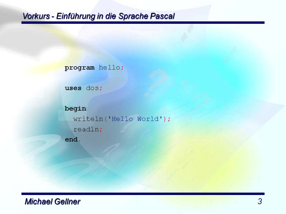 Vorkurs - Einführung in die Sprache Pascal Michael Gellner3 program hello; uses dos; begin writeln('Hello World'); readln; end.