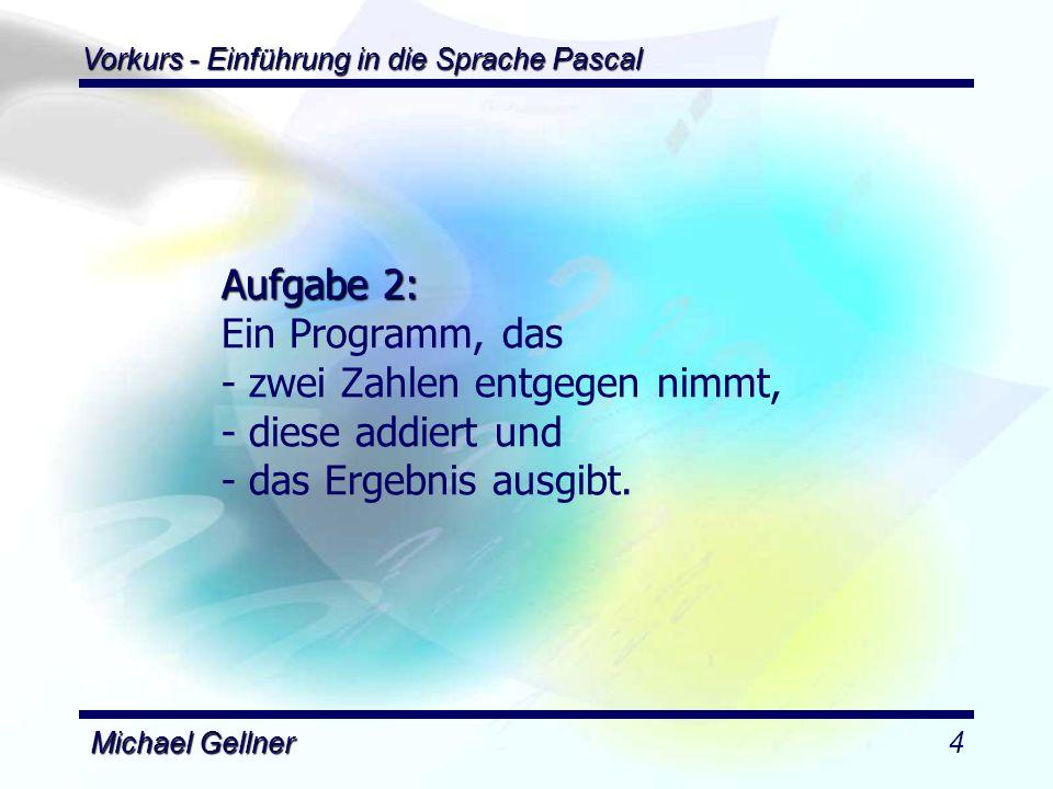 Vorkurs - Einführung in die Sprache Pascal Michael Gellner5 program summe; (*======Deklarationsteil=====*) uses dos; var a : real; b : real; c : real; (*=========Hauptteil=========*) begin Writeln('Ein Programm zur Addition zweier Zahlen ); Writeln( Geben Sie die erste Zahl ein: ); Readln(a); Writeln( Geben Sie die zweite Zahl ein ); Readln(b); c := a + b (* Berechnung *) Writeln( Das Ergebnis ist: , c:4:2); readln; end.